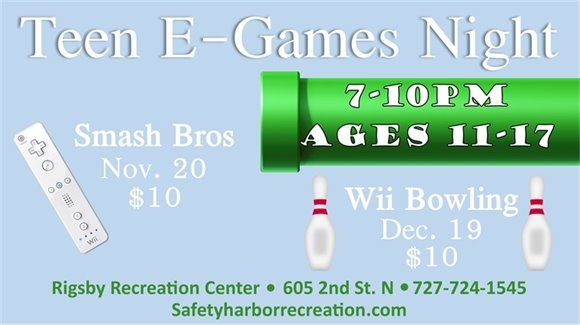 Teen E-Games Night, 7-10pm, Ages 11-17. Smash Bros Nov. 20, $10. Wii Bowling, Dec. 19, $10. Rigsby Recreation Center, 605 2nd St. N, 727-724-1545, SafetyHarborRecreation.com.