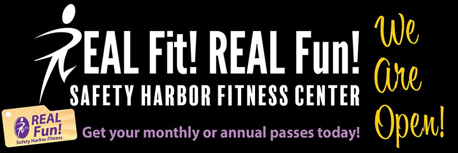 REAL Fit! REAL Fun! Safety Harbor Fitness Center We Are Open Get your monthly or annual passes today