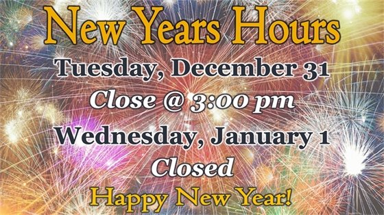 We will closed at 3:00 pm on Tuesday, December 31 and remain closed Wednesday, January 1.