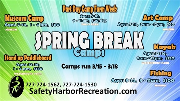 Spring Break Camps. Camps run 3/15-3/18. Museum Camp. Ages 7-14, 1-4pm, $60. Part Day Camp Farm Week, Ages 5-10, 9-11am, $20/day. Art Camp, Ages 7-14, 9am-12pm, $60. Stand up Paddleboard, Ages 12-16, 1-4pm. $130. Kayak, Ages 12-16, 9am-12pm, $130. Fishing, Ages 8-14, 8-11am, $100. 727-724-1562, 727-724-1530. SafetyHarborRecreation.com