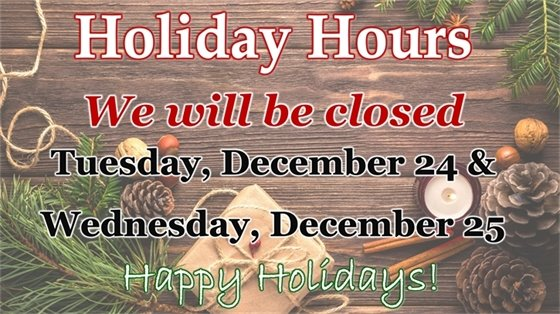 Holiday Hours we will be closed Tuesday, December 14 and Wednesday, December 25
