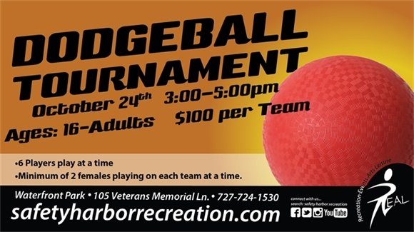 Dodgeball Tournament, October 24th, 3-5pm, Ages: 16-Adults, $100 per team, 6 players play at a time, minimum of 2 females playing on each team at a time. Waterfront Park, 105 Veterans Memorial Ln., 727-724-1530, safetyharborrecreation.com