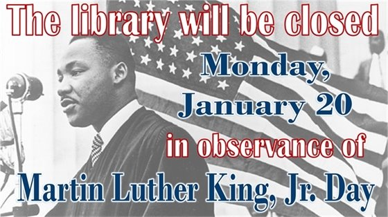 The library will be closed Monday, January 20 in observance of Martin Luther King, Jr. Day