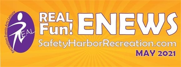 REAL Fun! ENEWS, SafetyHarborRecreation.com, May 2021. REAL Recreation, Events, Arts, Leisure