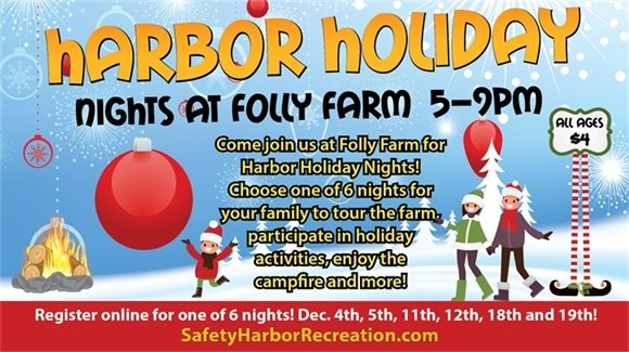 Harbor Holiday Nights at Folly Farm 5-9pm. All Ages $4. Come join us at Folly Farm for Harbor Holiday Nights! Choose one of 6 nights for your family to tour the farm, participate in holiday activities, enjoy the campfire and more! Register online for one of 6 nights! Dec. 4th, 5th, 11th, 12th, 18th and 19th! SafetyHarborRecreation.com