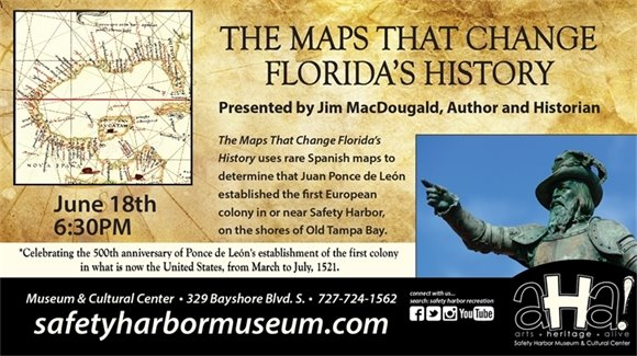 The Maps that Change Florida's History, Presented by Jim MacDougald, Author and Historian. June 18th, 6:30pm. The Maps That Change Florida's History uses rare Spanish maps to determine that Juan Ponce de Leon established the first European colony in or near Safety Harbor, on the shores of Old Tampa Bay. Celebrating the 500th anniversary of Ponce de Leon's establishment of the first colony in what is now the United States, from March to July, 1521. Museum & Cultural Center, 329 Bayshore Blvd. S., 727-724-1562, safetyharbormuseum.com