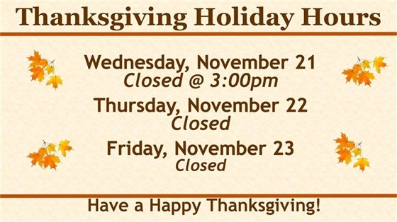 We will close at 3pm on Wednesday, November 21 and open again Saturday November 24th. Have a Happy Thanksgiving!
