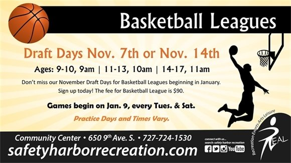 Basketball Leagues Draft Days Nov. 7th or Nov. 14th, Ages: 9-10, 9am, 11-13, 10am, 14-17, 11am. Don't miss our November Draft Days for Basketball Leagues beginning in January. Sign up today! The fee for Basketball League is $90. Games begin on Jan. 9, every Tues. & Sat. Practice days and times vary. Community Center, 650 9th Ave. S., 727-724-1530, safetyharborrecreation.com
