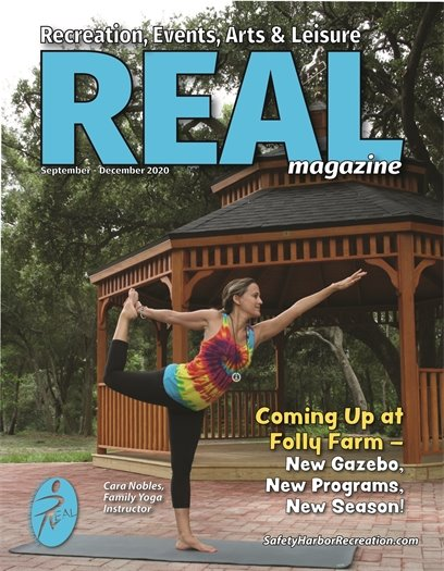 REAL: Recreation, Events, Arts & Leisure Magazine September-December 2020. Coming up at Folly Farm - New Gazebo, New Programs, New Season! Cover photo of Cara Nobles, Family Yoga Instructor. SafetyHarborRecreation.com