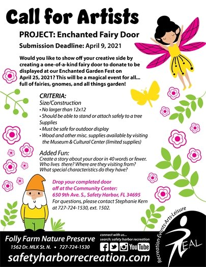 Call for Artists, Project: Enchanted Fairy Door, Submission Deadline: April 9, 2021. Would you like to show off your creative side by creating a one-of-a-kind fairy door to donate to be displayed at our Enchanted Garden Fest on April 25, 2021? This will be a magical event for all... full of fairies, gnomes, and all things garden! Criteria: Size/Construction, no larger than 12x12. Should be able to stand or attach safely to a tree. Supplies: Must be safe of outdoor display. Wood and other miscellaneous supplies available by visiting the Museum & Cultural Center (limited supplies). Added Fun: Create a story about your door in 40 words or fewer. Who lives there? Where are they visiting from? What special characteristics do they have? Drop your completed door off at the Community Center at 650 9th Ave. S., Safety Harbor, FL 34695. For questions, please contact Stephanie Kern at 727-724-1530, ext. 1502. Folly Farm Nature Preserve, 1562 Dr. MLK St. N., 727-724-1530. SafetyHarborRecreation.com