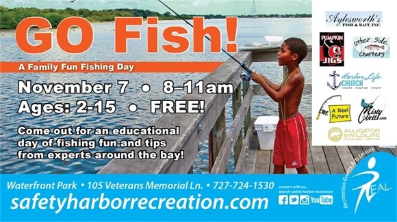 Go Fish! A Family Fun Fishing Day. November 7, 8-11am, Ages 2-15, FREE! Come out for an educational day of fishing fun and tips from experts around the bay! Waterfront Park, 105 Veterans Memorial Ln., 727-724-1530, safetyharborrecreation.com. Sponsors: Aylesworth's Fish & Bait, Inc., Pumpkin Jigs, Other Side Charters, Harbor Life Church, A Reel Future, MistyWells.com, Alligator & Wildlife Discovery Center.