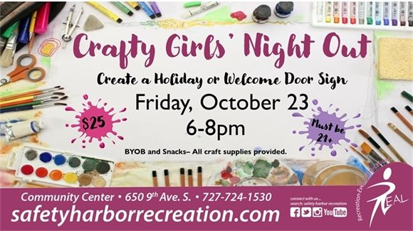Crafty Girls' Night Out. Create a Holiday or Welcome Door Sign. Friday, October 23, 6-8pm. $25. Must be 21+. BYOB and Snacks. All craft supplies provided. Community Center, 650 9th Ave. S., 727-724-1530, safetyharborrecreation.com
