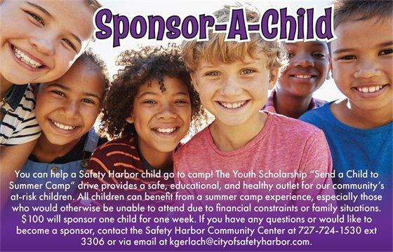 """Sponsor-A-Child. You can help a Safety Harbor child go to camp! The Youth Scholarship """"Send a Child to Summer Camp"""" drive provides a safe, educational, and healthy outlet for our community's at-risk children. All children can benefit from a summer camp experience, especially those who would otherwise be unable to attend due to financial constraints or family situations. $100 will sponsor one child for one week. If you have any questions or would like to become a sponsor, contact the Safety Harbor Community Center at 727-724-1530 ext 3306 or via email at kgerlach@cityofsafetyharbor.com."""