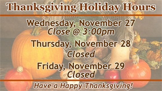 Thanksgiving holiday hours. Wednesday, November 27 close @ 3:00pm. Thursday, November 28 closed. Friday, November 29 closed.