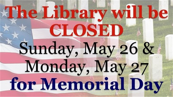 The library will be closed Sunday, May 26 & Monday, May 27 for Memorial Day