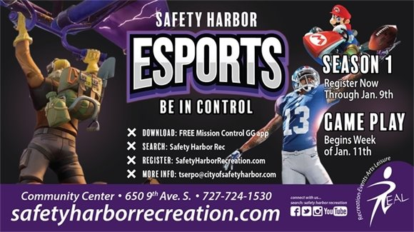 Safety Harbor ESPORTS Be In Control. Season 1, Register now through Jan. 9th. Game Play begins week of Jan. 11th. Download: Free Mission Control GG app. Search: Safety Harbor Rec. Register: SafetyHarborRecreation.com. More Info: tserpo@cityofsafetyharbor.com. Community Center, 650 9th Ave. S. 727-724-1530