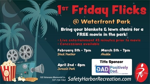 1st Friday Flicks at Waterfront Park, Bring your blankets and lawn chairs for a FREE movie in the park! Live entertainment 45 minutes prior to movie, concessions available. Feb. 5th, 7pm, Black Panther. March 5th, 7pm, Aladdin. April 2nd, 8pm, Jurassic Park. Title Sponsor Positively Dad. 105 Veterans Memorial Ln. 727-724-1562. SafetyHarborRecreation.com