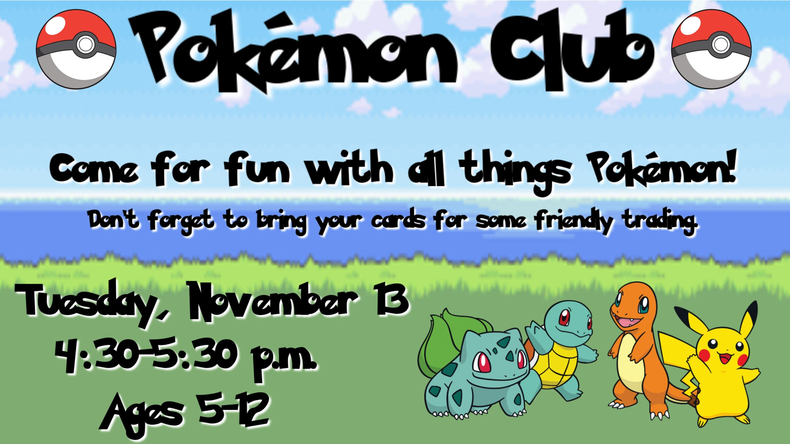 Pokemon Club. November 13 from 4:30 to 5:30 p.m. Ages 5 to 12. Come for fun with all thing Pokemon.