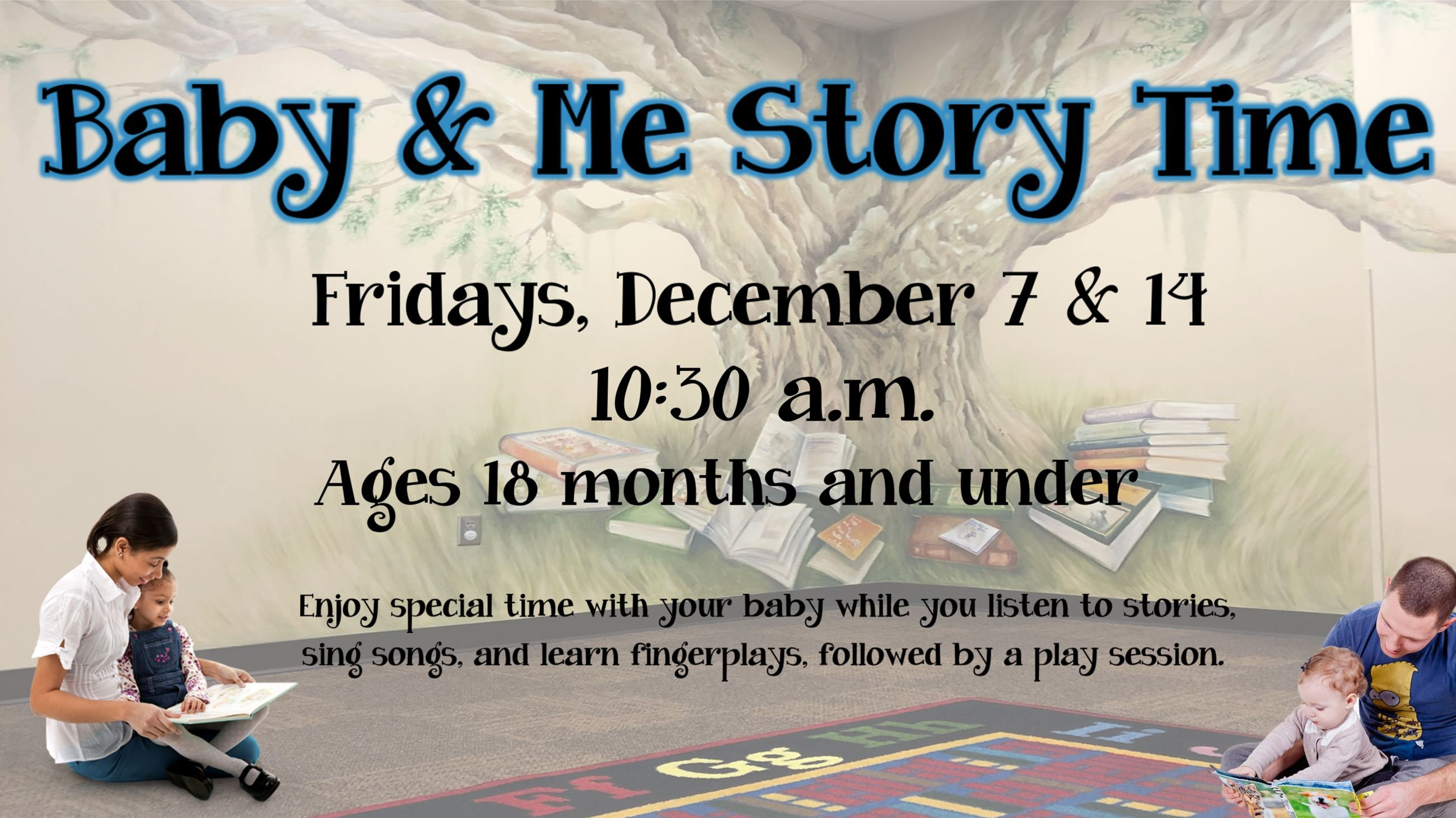 Baby and Me Story Time. December 7 & 14. 10:30 a.m. Ages 18 months & under.